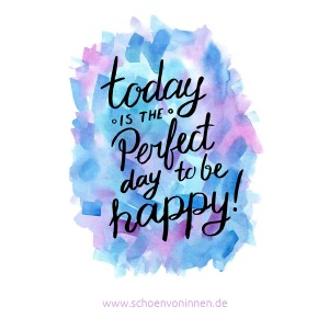 Today is the perfect day to be happy! Zitat